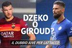 Dzeko o Giroud? Il dubbio della Juve per l'attacco